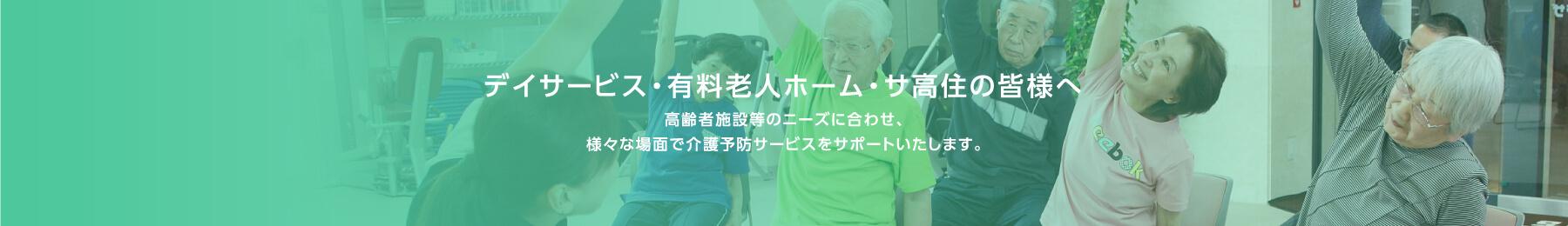 デイサービス・有料老人ホーム・サ高住の皆様へ 高齢者施設等のニーズに合わせ、様々な場面で介護予防サービスをサポートいたします。