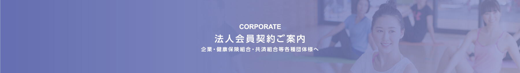 法人会員契約ご案内 企業・健康保険組合・共済組合等各種団体様へ -CORPORATE-