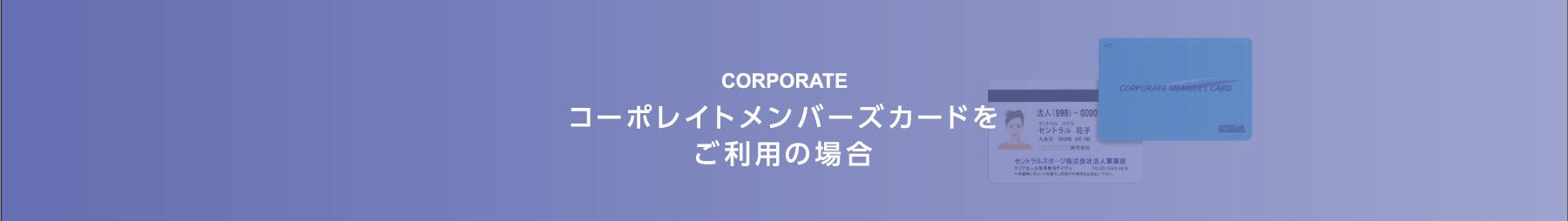 コーポレイトメンバーズカードをご利用の場合 -CORPORATE-