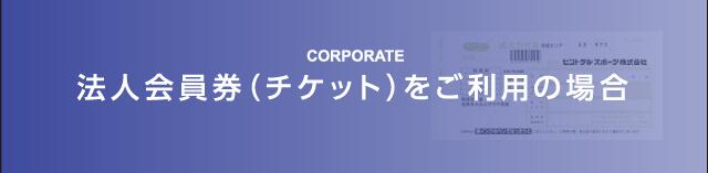 法人会員券(チケット)をご利用の場合 -CORPORATE-